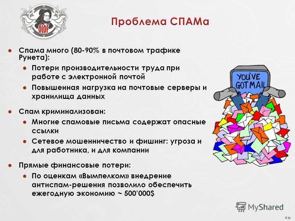 © dp Спама много (80-90% в почтовом трафике Рунета): Потери производительности труда при работе с электронной почтой Повышенная нагрузка на почтовые серверы и хранилища данных Спам криминализован: Многие спамовые письма содержат опасные ссылки Сетево