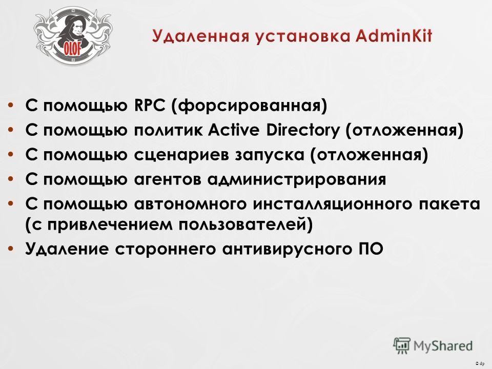 © dp С помощью RPC (форсированная) С помощью политик Active Directory (отложенная) С помощью сценариев запуска (отложенная) С помощью агентов администрирования С помощью автономного инсталляционного пакета (с привлечением пользователей) Удаление стор