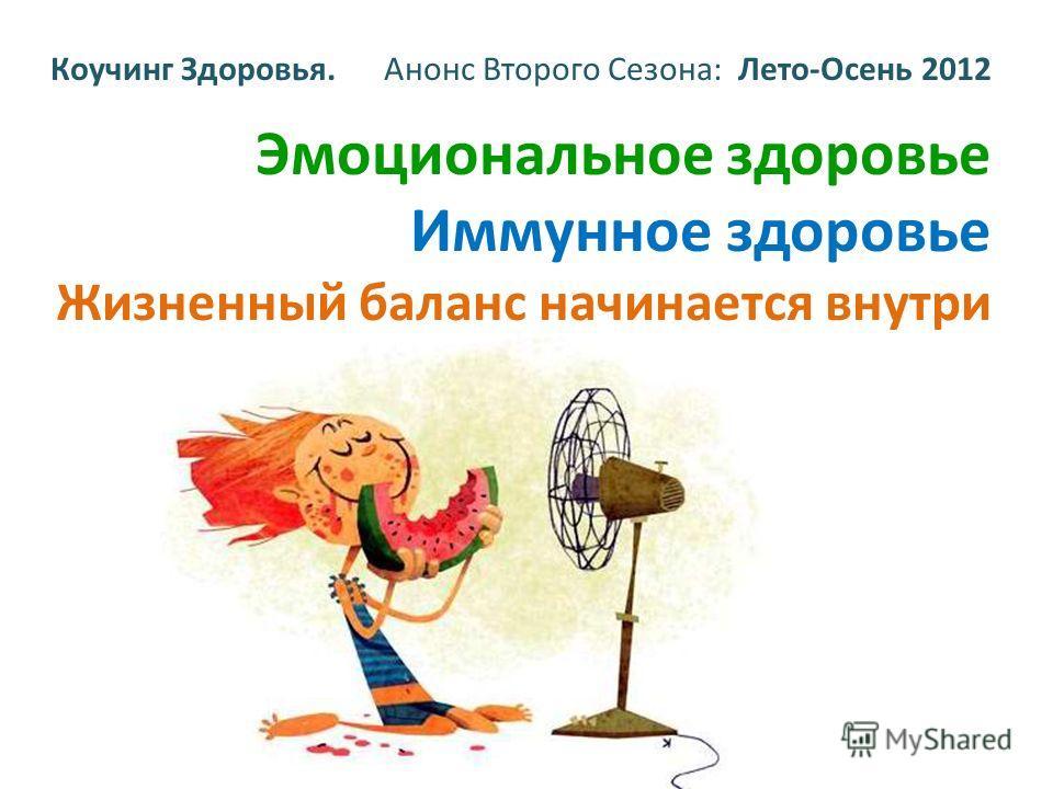 Коучинг Здоровья. Анонс Второго Сезона: Лето-Осень 2012 Эмоциональное здоровье Иммунное здоровье Жизненный баланс начинается внутри