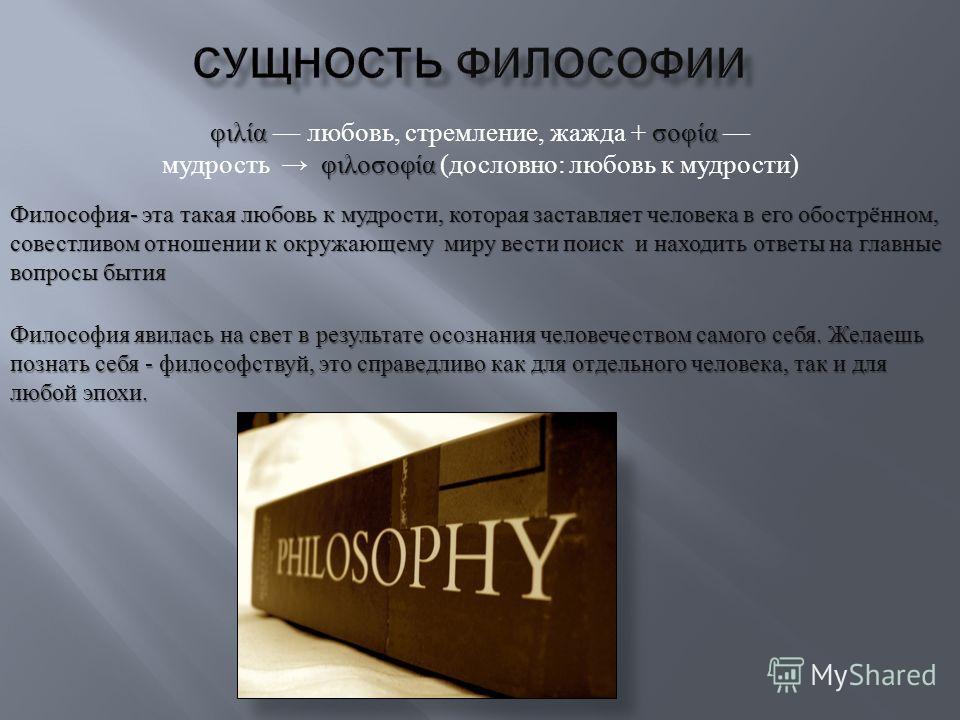 φιλίασοφία φιλοσοφία φιλία любовь, стремление, жажда + σοφία мудрость φιλοσοφία ( дословно : любовь к мудрости ) Философия - эта такая любовь к мудрости, которая заставляет человека в его обострённом, совестливом отношении к окружающему миру вести по