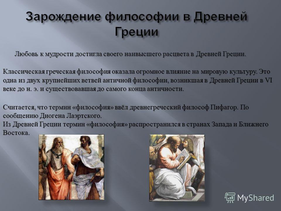 Любовь к мудрости достигла своего наивысшего расцвета в Древней Греции. Классическая греческая философия оказала огромное влияние на мировую культуру. Это одна из двух крупнейших ветвей античной философии, возникшая в Древней Греции в VI веке до н. э