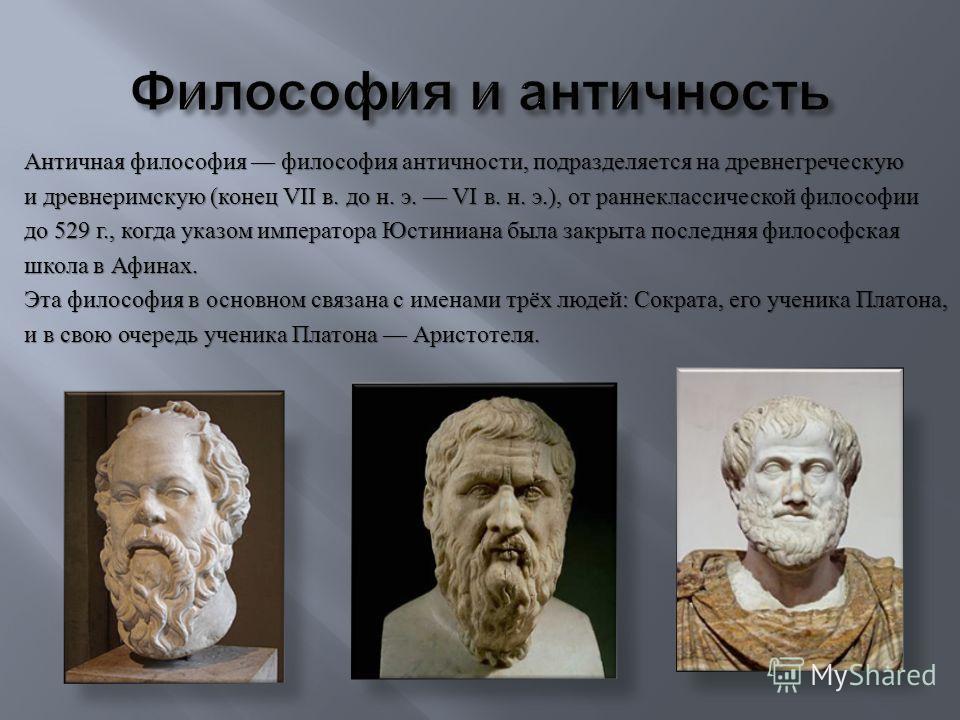 Античная философия философия античности, подразделяется на древнегреческую и древнеримскую ( конец VII в. до н. э. VI в. н. э.), от раннеклассической философии до 529 г., когда указом императора Юстиниана была закрыта последняя философская школа в Аф