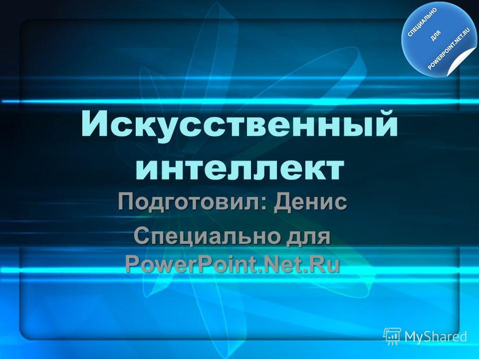 Искусственный интеллект Подготовил: Денис Специально для PowerPoint.Net.Ru