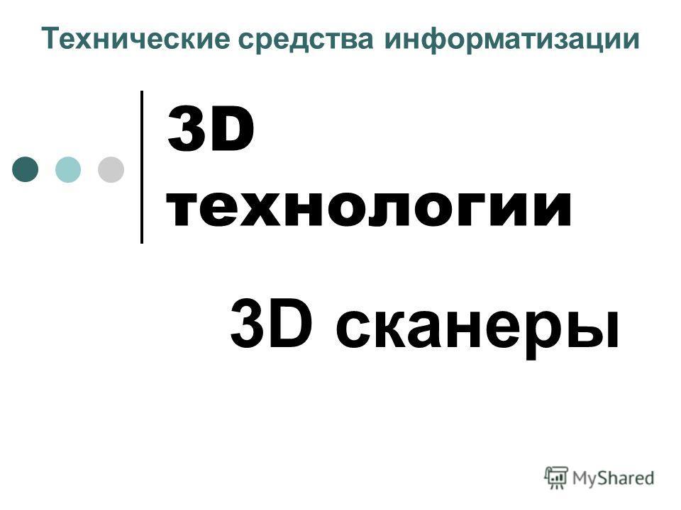 3D технологии 3D сканеры Технические средства информатизации