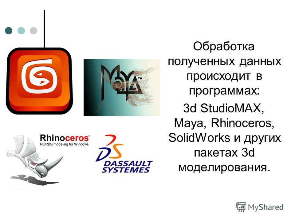 Обработка полученных данных происходит в программах: 3d StudioMAX, Maya, Rhinoceros, SolidWorks и других пакетах 3d моделирования.
