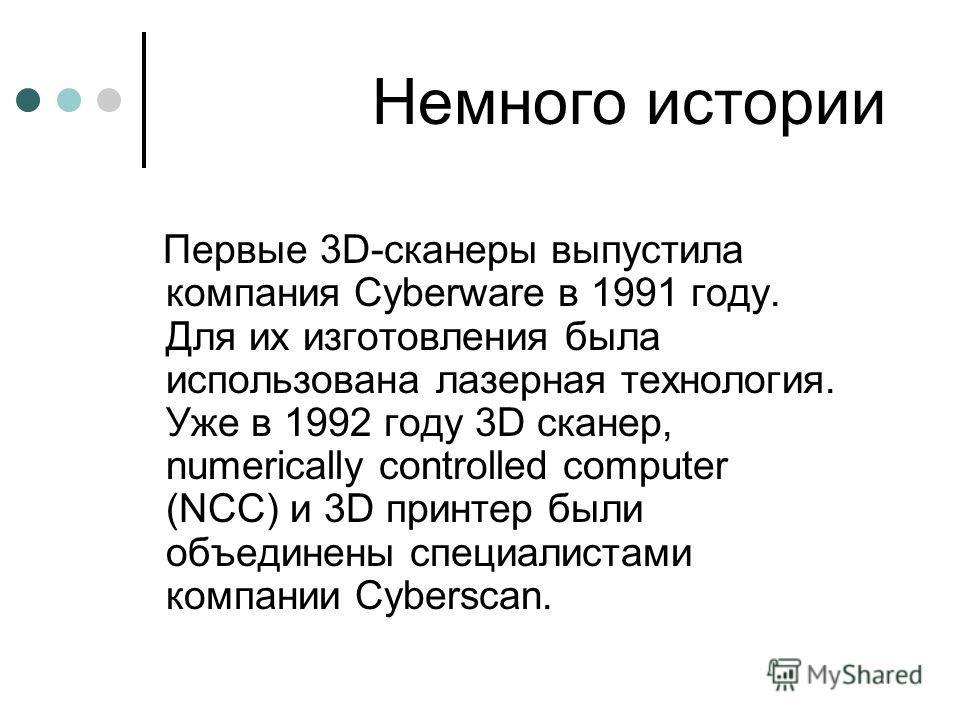 Немного истории Первые 3D-сканеры выпустила компания Cyberware в 1991 году. Для их изготовления была использована лазерная технология. Уже в 1992 году 3D сканер, numerically controlled computer (NCC) и 3D принтер были объединены специалистами компани