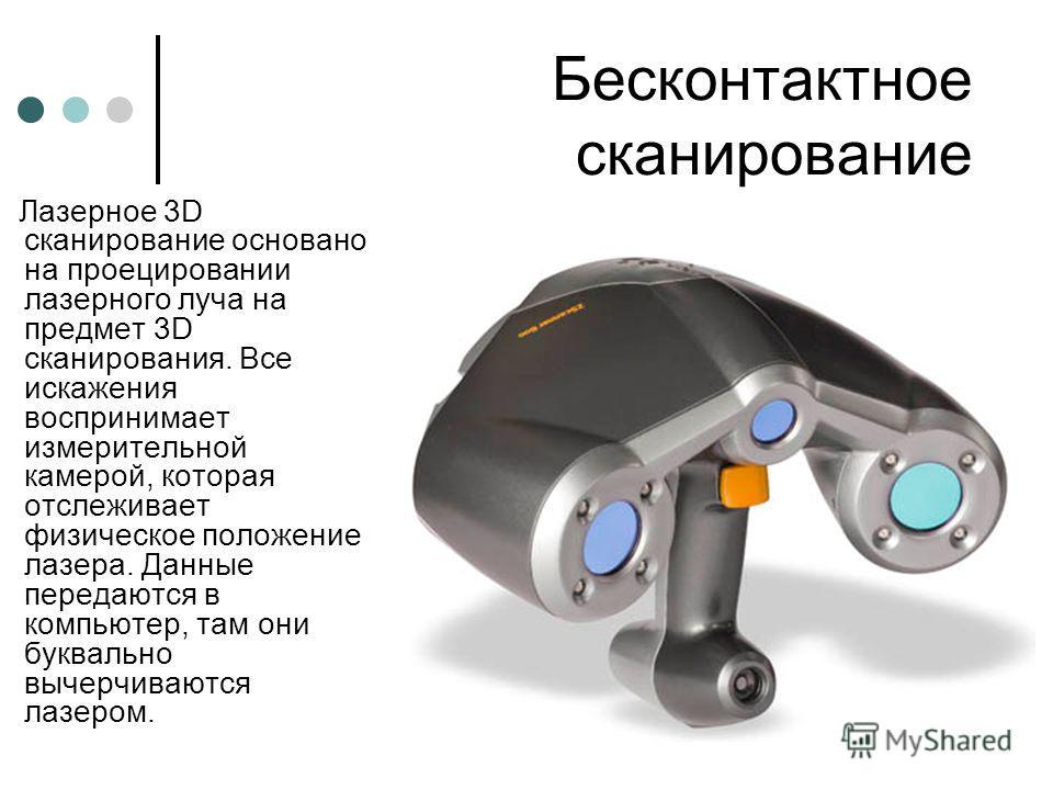 Бесконтактное сканирование Лазерное 3D cканирование основано на проецировании лазерного луча на предмет 3D сканирования. Все искажения воспринимает измерительной камерой, которая отслеживает физическое положение лазера. Данные передаются в компьютер,