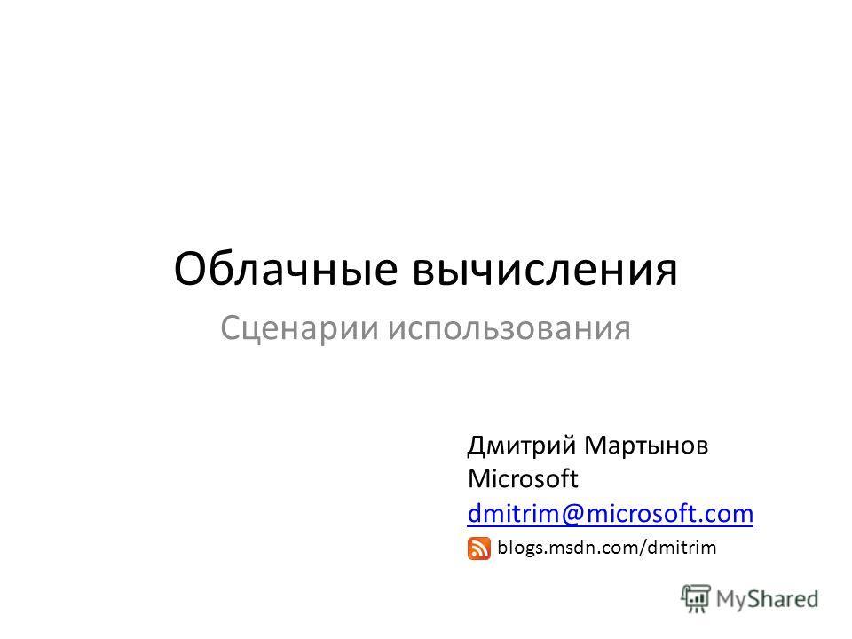 Облачные вычисления Сценарии использования Дмитрий Мартынов Microsoft dmitrim@microsoft.com dmitrim@microsoft.com blogs.msdn.com/dmitrim