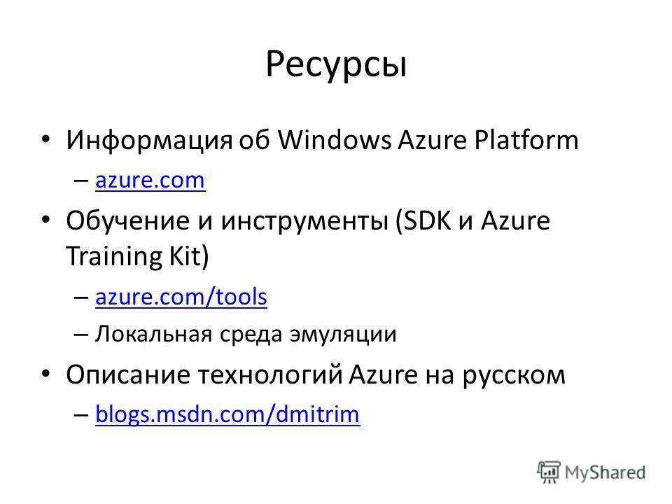 Ресурсы Информация об Windows Azure Platform – azure.com azure.com Обучение и инструменты (SDK и Azure Training Kit) – azure.com/tools azure.com/tools – Локальная среда эмуляции Описание технологий Azure на русском – blogs.msdn.com/dmitrim blogs.msdn