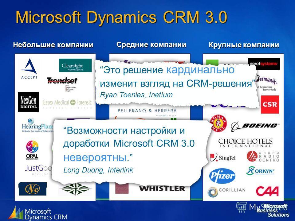 Microsoft Dynamics CRM 3.0 Небольшие компании Средние компании Крупные компании Это решение кардинально изменит взгляд на CRM-решения Ryan Toenies, Inetium Возможности настройки и доработки Microsoft CRM 3.0 невероятны. Long Duong, Interlink