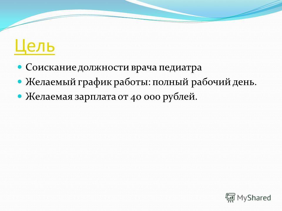 Цель Соискание должности врача педиатра Желаемый график работы: полный рабочий день. Желаемая зарплата от 40 000 рублей.