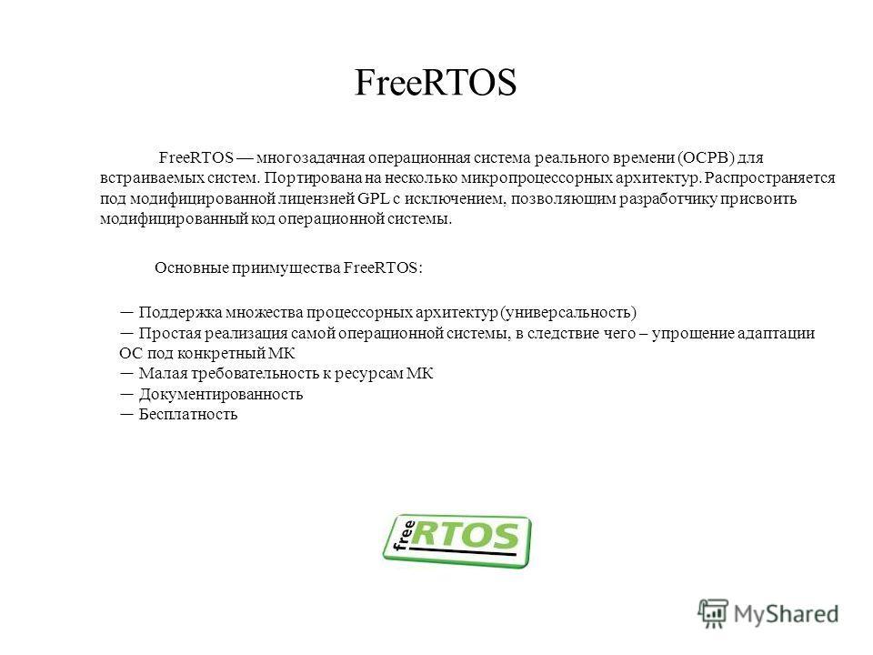 FreeRTOS FreeRTOS многозадачная операционная система реального времени (ОСРВ) для встраиваемых систем. Портирована на несколько микропроцессорных архитектур. Распространяется под модифицированной лицензией GPL с исключением, позволяющим разработчику