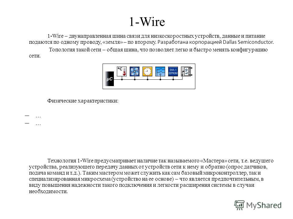 1-Wire 1-Wire – двунаправленная шина связи для низкоскоростных устройств, данные и питание подаются по одному проводу, «земля» – по второму. Разработана корпорацией Dallas Semiconductor. Топология такой сети – общая шина, что позволяет легко и быстро