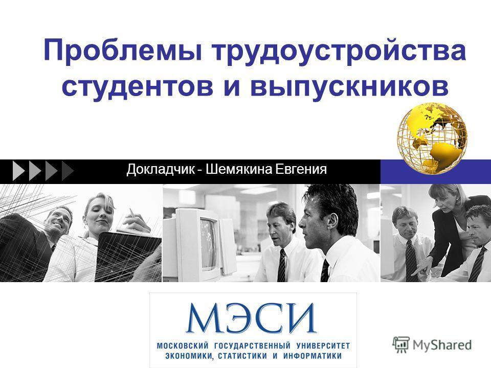 LOGO Проблемы трудоустройства студентов и выпускников Докладчик - Шемякина Евгения