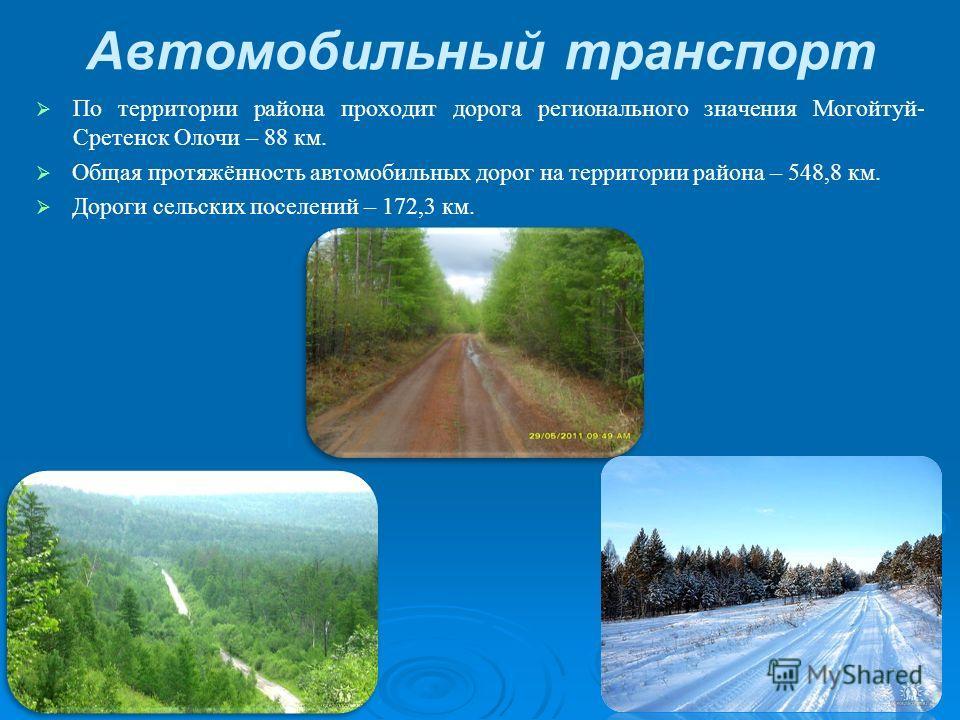 Автомобильный транспорт По территории района проходит дорога регионального значения Могойтуй- Сретенск Олочи – 88 км. Общая протяжённость автомобильных дорог на территории района – 548,8 км. Дороги сельских поселений – 172,3 км.