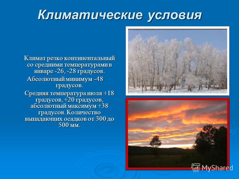 Климатические условия Климат резко континентальный со средними температурами в январе -26, -28 градусов. Абсолютный минимум -48 градусов. Средняя температура июля +18 градусов, +20 градусов, абсолютный максимум +38 градусов. Количество выпадающих оса