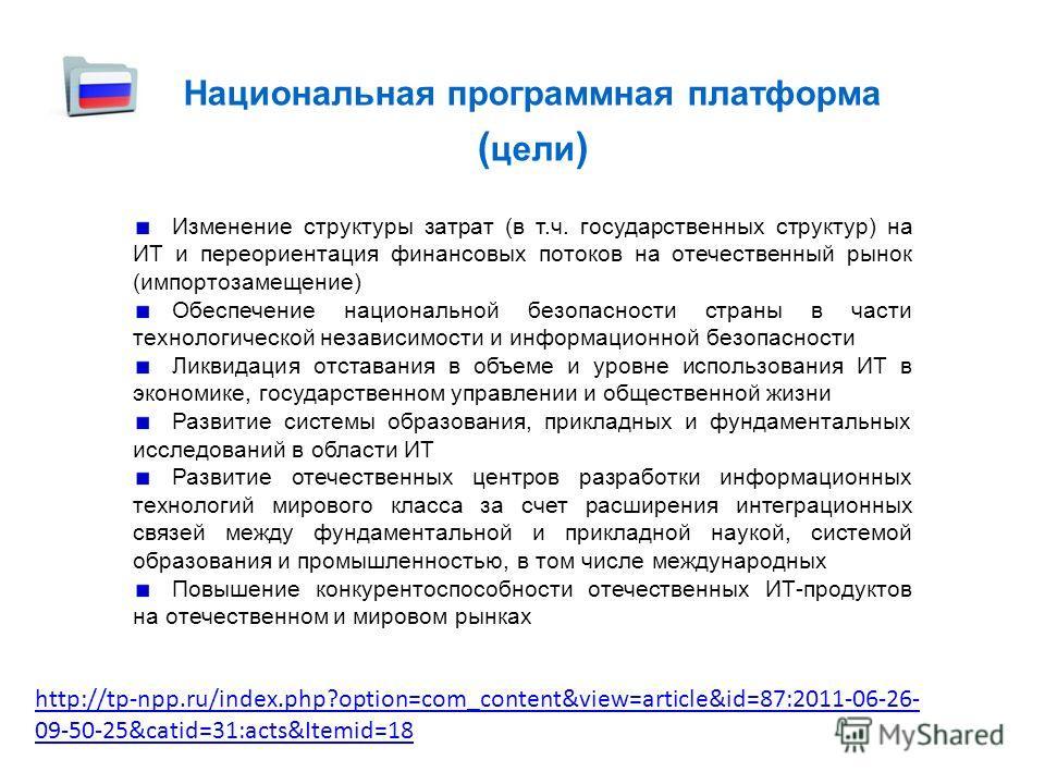 Национальная программная платформа ( цели ) Изменение структуры затрат (в т.ч. государственных структур) на ИТ и переориентация финансовых потоков на отечественный рынок (импортозамещение) Обеспечение национальной безопасности страны в части технолог