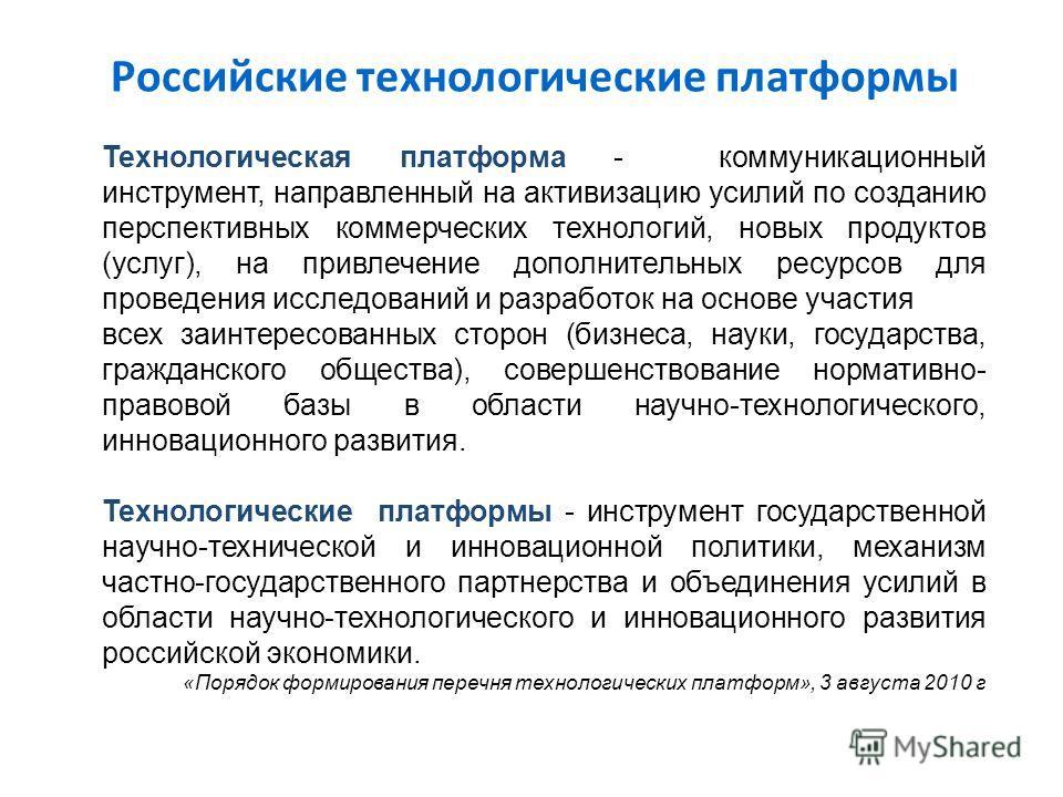 Российские технологические платформы Технологическая платформа - коммуникационный инструмент, направленный на активизацию усилий по созданию перспективных коммерческих технологий, новых продуктов (услуг), на привлечение дополнительных ресурсов для пр