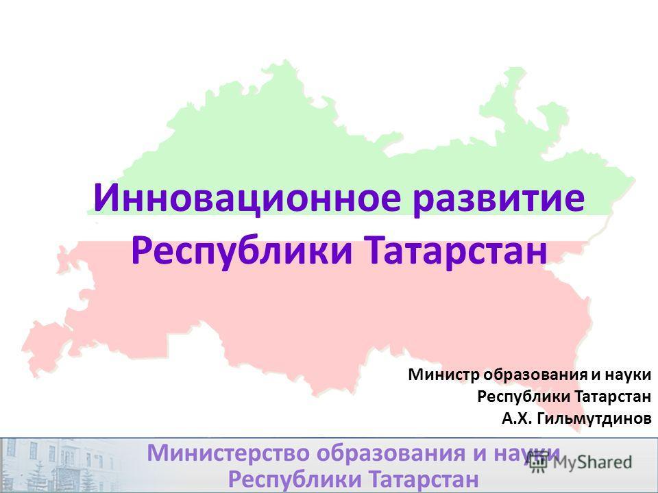 Инновационное развитие Республики Татарстан Министр образования и науки Республики Татарстан А.Х. Гильмутдинов