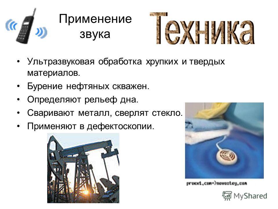 Применение звука Ультразвуковая обработка хрупких и твердых материалов. Бурение нефтяных скважен. Определяют рельеф дна. Сваривают металл, сверлят стекло. Применяют в дефектоскопии.