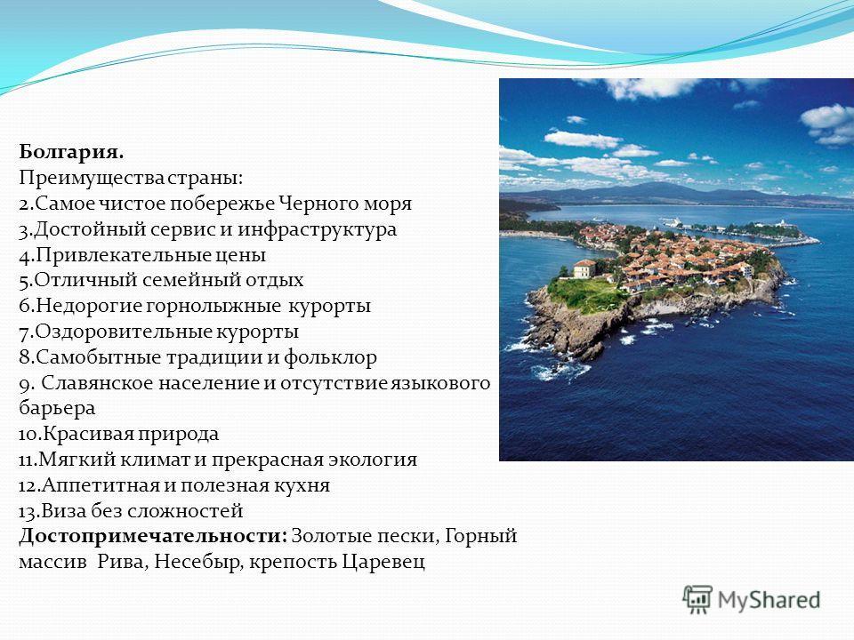 Болгария. Преимущества страны: 2.Самое чистое побережье Черного моря 3.Достойный сервис и инфраструктура 4.Привлекательные цены 5.Отличный семейный отдых 6.Недорогие горнолыжные курорты 7.Оздоровительные курорты 8.Самобытные традиции и фольклор 9. Сл