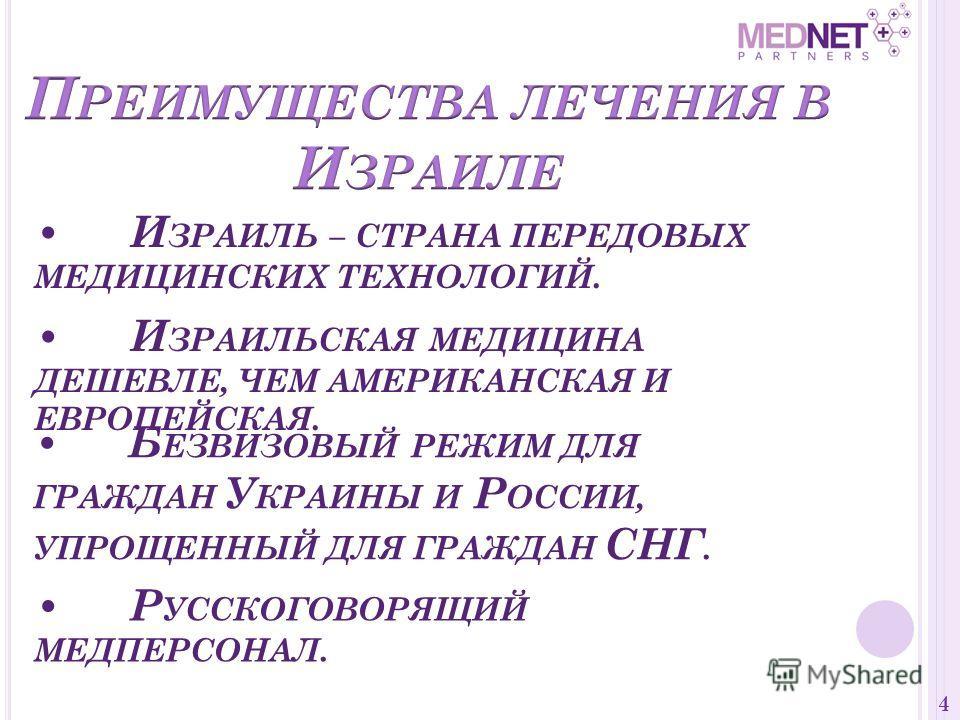 И ЗРАИЛЬ – СТРАНА ПЕРЕДОВЫХ МЕДИЦИНСКИХ ТЕХНОЛОГИЙ. 4 И ЗРАИЛЬСКАЯ МЕДИЦИНА ДЕШЕВЛЕ, ЧЕМ АМЕРИКАНСКАЯ И ЕВРОПЕЙСКАЯ. Б ЕЗВИЗОВЫЙ РЕЖИМ ДЛЯ ГРАЖДАН У КРАИНЫ И Р ОССИИ, УПРОЩЕННЫЙ ДЛЯ ГРАЖДАН СНГ. Р УССКОГОВОРЯЩИЙ МЕДПЕРСОНАЛ.