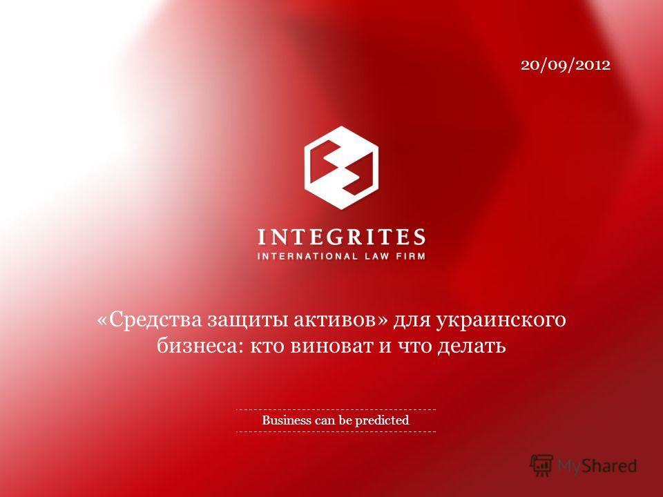 Business can be predicted «Средства защиты активов» для украинского бизнеса: кто виноват и что делать 20/09/2012