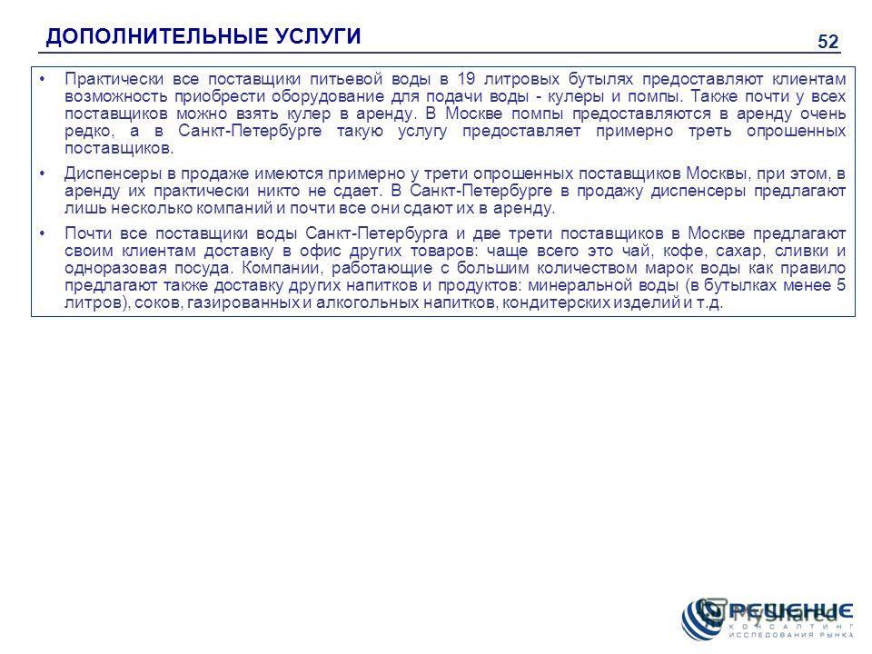 52 ДОПОЛНИТЕЛЬНЫЕ УСЛУГИ Практически все поставщики питьевой воды в 19 литровых бутылях предоставляют клиентам возможность приобрести оборудование для подачи воды - кулеры и помпы. Также почти у всех поставщиков можно взять кулер в аренду. В Москве п