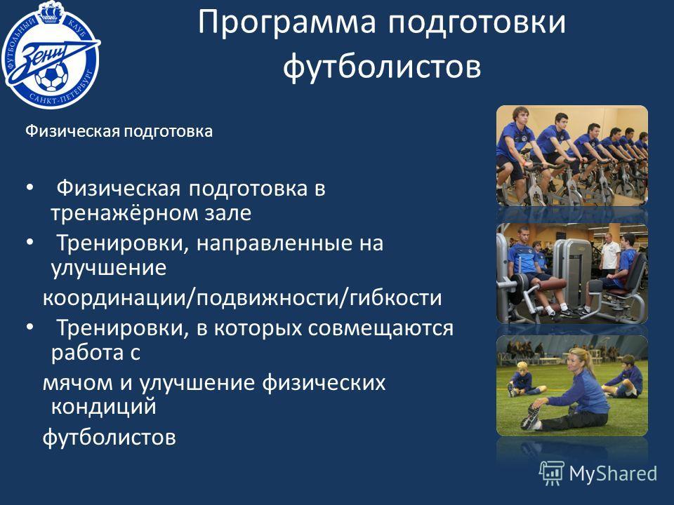 Физическая подготовка Физическая подготовка в тренажёрном зале Тренировки, направленные на улучшение координации/подвижности/гибкости Тренировки, в которых совмещаются работа с мячом и улучшение физических кондиций футболистов Программа подготовки фу