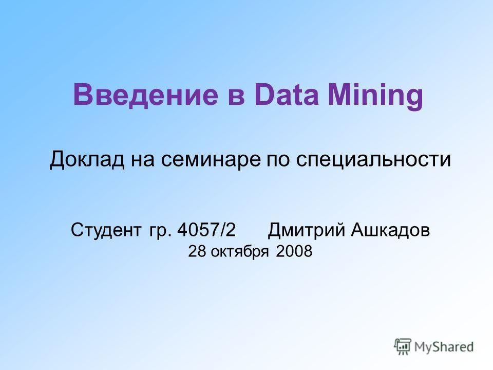 Введение в Data Mining Доклад на семинаре по специальности Студент гр. 4057/2 Дмитрий Ашкадов 28 октября 2008
