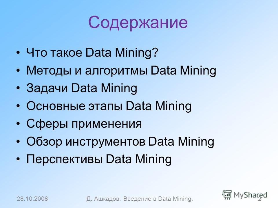 Содержание Что такое Data Mining? Методы и алгоритмы Data Mining Задачи Data Mining Основные этапы Data Mining Сферы применения Обзор инструментов Data Mining Перспективы Data Mining 28.10.2008Д. Ашкадов. Введение в Data Mining.2