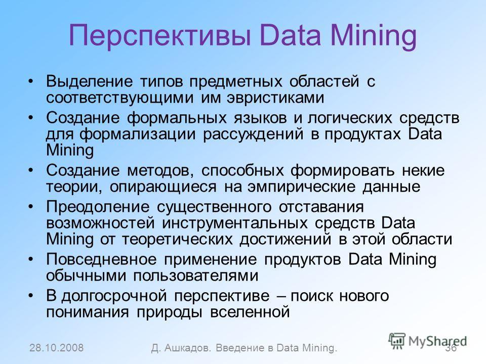 Перспективы Data Mining Выделение типов предметных областей с соответствующими им эвристиками Создание формальных языков и логических средств для формализации рассуждений в продуктах Data Mining Создание методов, способных формировать некие теории, о