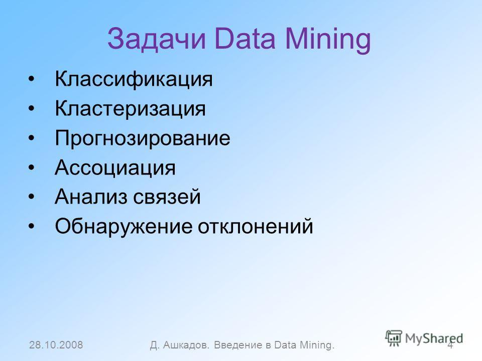 Задачи Data Mining Классификация Кластеризация Прогнозирование Ассоциация Анализ связей Обнаружение отклонений 28.10.2008Д. Ашкадов. Введение в Data Mining.4
