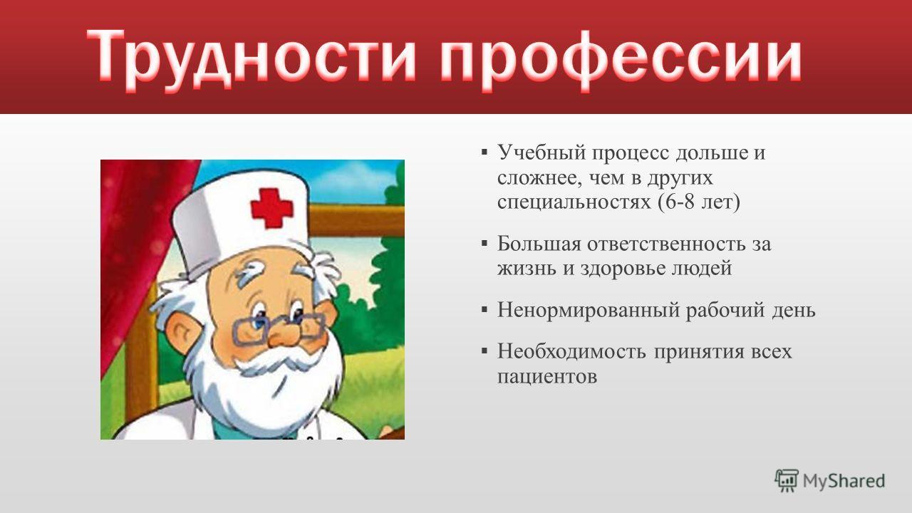 Учебный процесс дольше и сложнее, чем в других специальностях (6-8 лет) Большая ответственность за жизнь и здоровье людей Ненормированный рабочий день Необходимость принятия всех пациентов