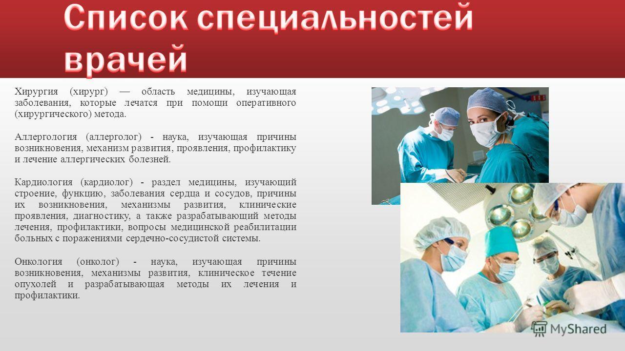 Хирургия (хирург) область медицины, изучающая заболевания, которые лечатся при помощи оперативного (хирургического) метода. Аллергология (аллерголог) - наука, изучающая причины возникновения, механизм развития, проявления, профилактику и лечение алле