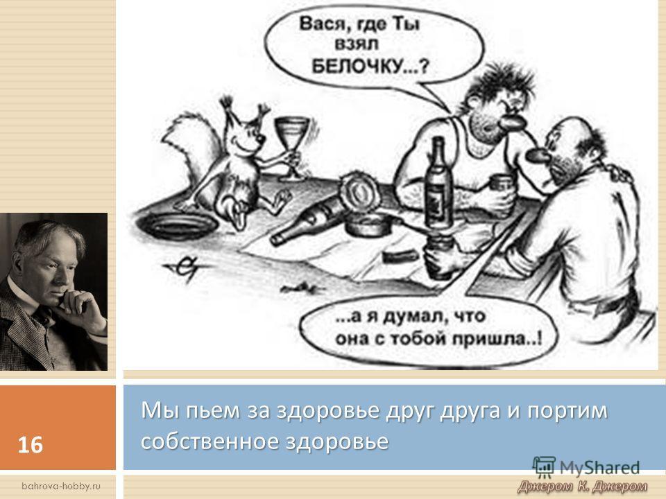 Мы пьем за здоровье друг друга и портим собственное здоровье 16 bahrova-hobby.ru