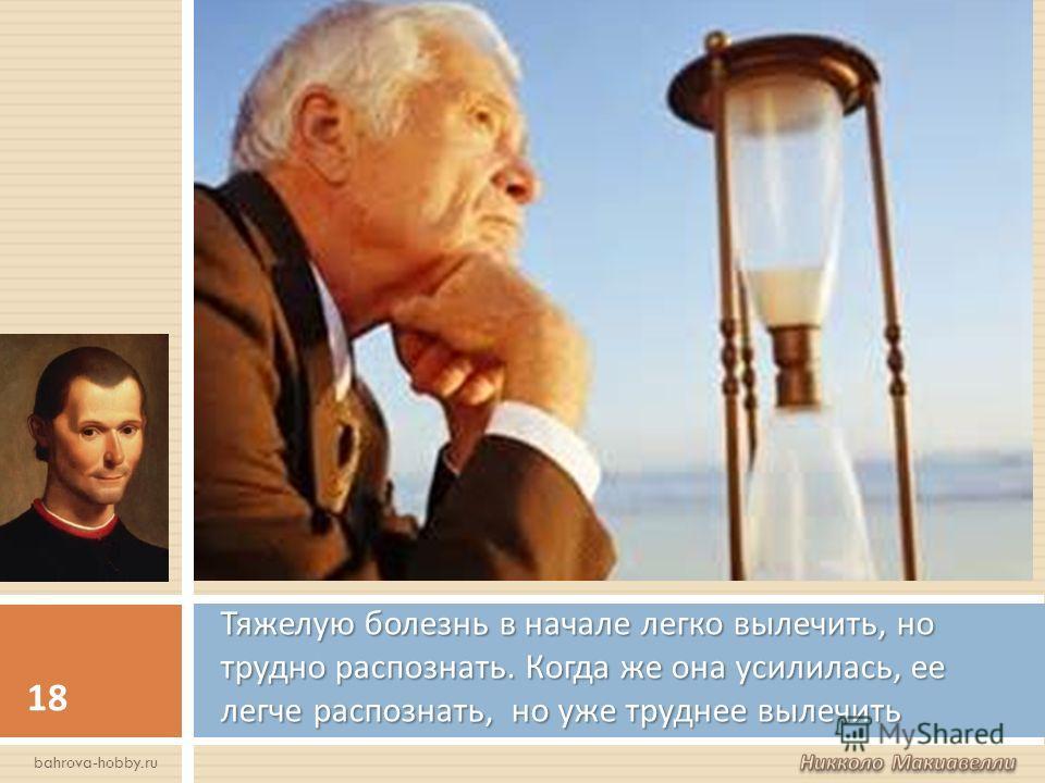 Тяжелую болезнь в начале легко вылечить, но трудно распознать. Когда же она усилилась, ее легче распознать, но уже труднее вылечить 18 bahrova-hobby.ru