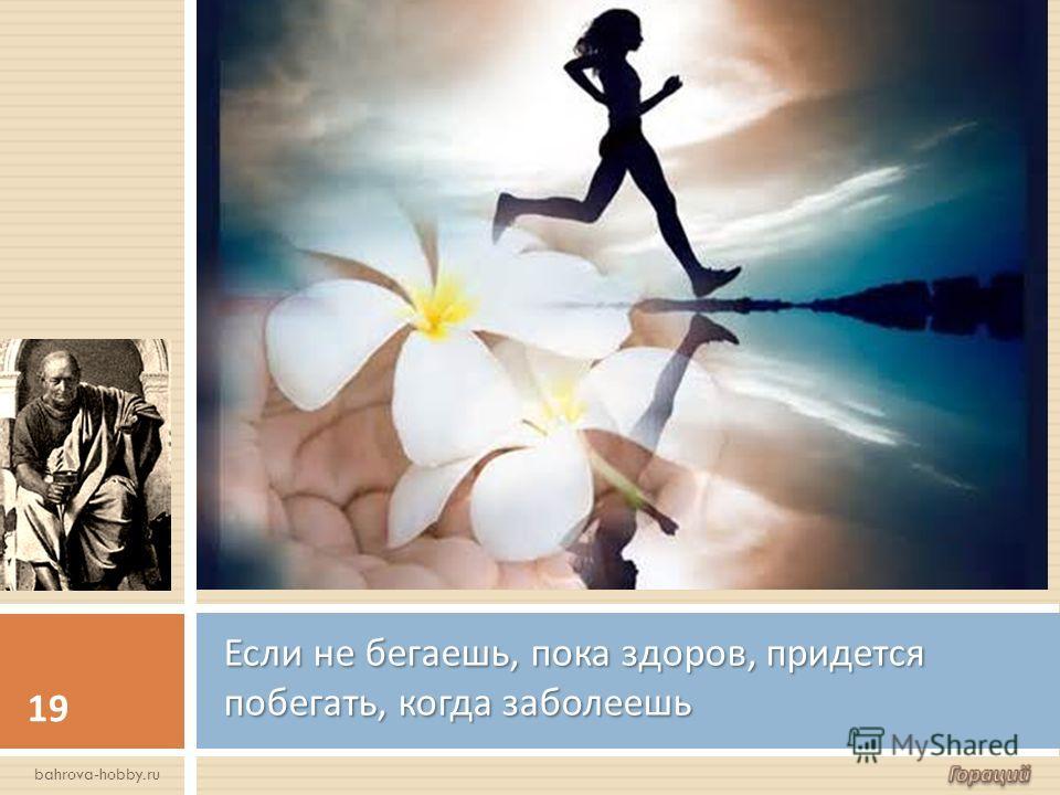 Если не бегаешь, пока здоров, придется побегать, когда заболеешь 19 bahrova-hobby.ru
