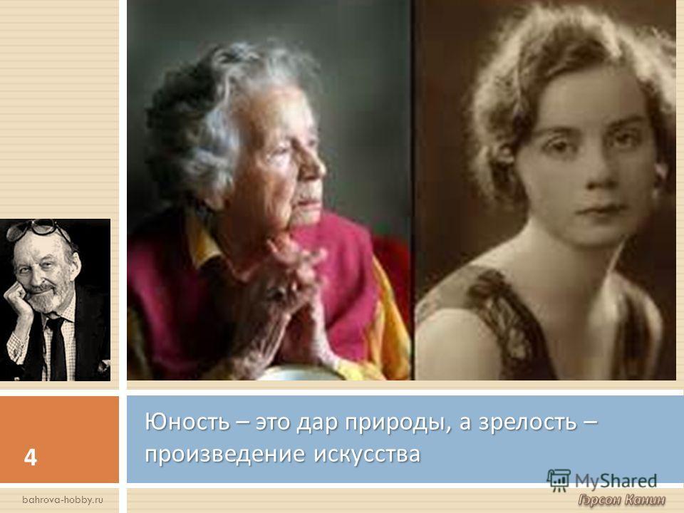 Юность – это дар природы, а зрелость – произведение искусства 4 bahrova-hobby.ru