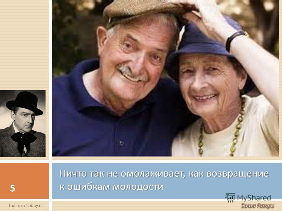 Ничто так не омолаживает, как возвращение к ошибкам молодости 5 bahrova-hobby.ru