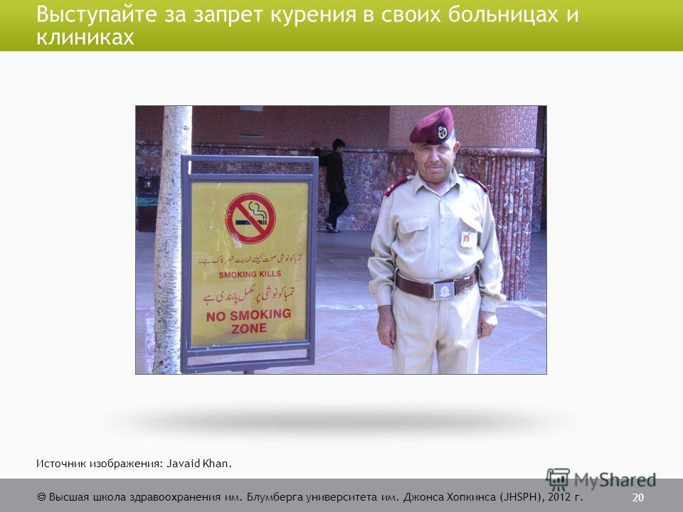 Высшая школа здравоохранения им. Блумберга университета им. Джонса Хопкинса (JHSPH), 2012 г. Выступайте за запрет курения в своих больницах и клиниках 20 Источник изображения: Javaid Khan.