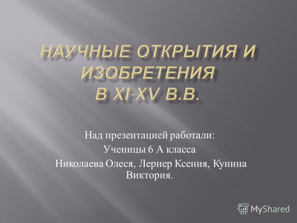 Над презентацией работали : Ученицы 6 А класса Николаева Олеся, Лернер Ксения, Кунина Виктория.