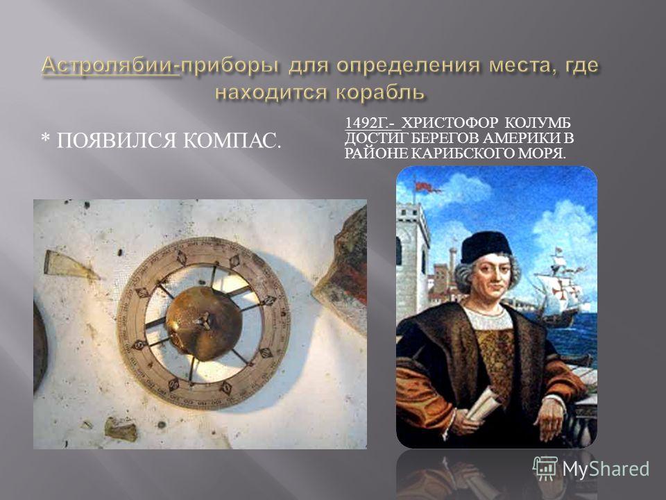 * ПОЯВИЛСЯ КОМПАС. 1492 Г.- ХРИСТОФОР КОЛУМБ ДОСТИГ БЕРЕГОВ АМЕРИКИ В РАЙОНЕ КАРИБСКОГО МОРЯ.