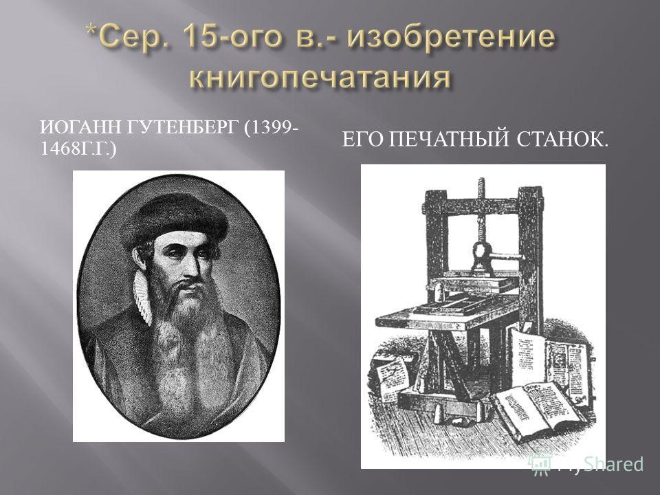 ИОГАНН ГУТЕНБЕРГ (1399- 1468 Г. Г.) ЕГО ПЕЧАТНЫЙ СТАНОК.