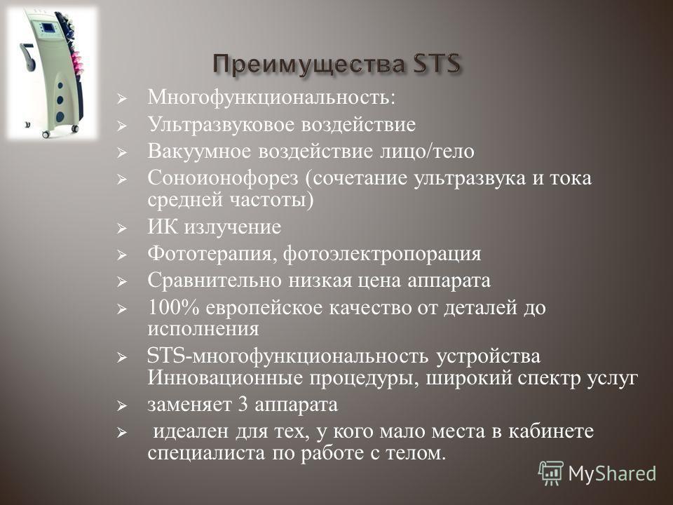 Многофункциональность : Ультразвуковое воздействие Вакуумное воздействие лицо / тело Соноионофорез ( сочетание ультразвука и тока средней частоты ) ИК излучение Фототерапия, фотоэлектропорация Сравнительно низкая цена аппарата 100% европейское качест
