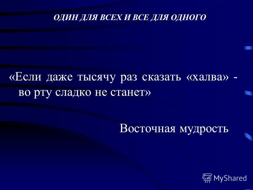 «Если даже тысячу раз сказать «халва» - во рту сладко не станет» Восточная мудрость ОДИН ДЛЯ ВСЕХ И ВСЕ ДЛЯ ОДНОГО
