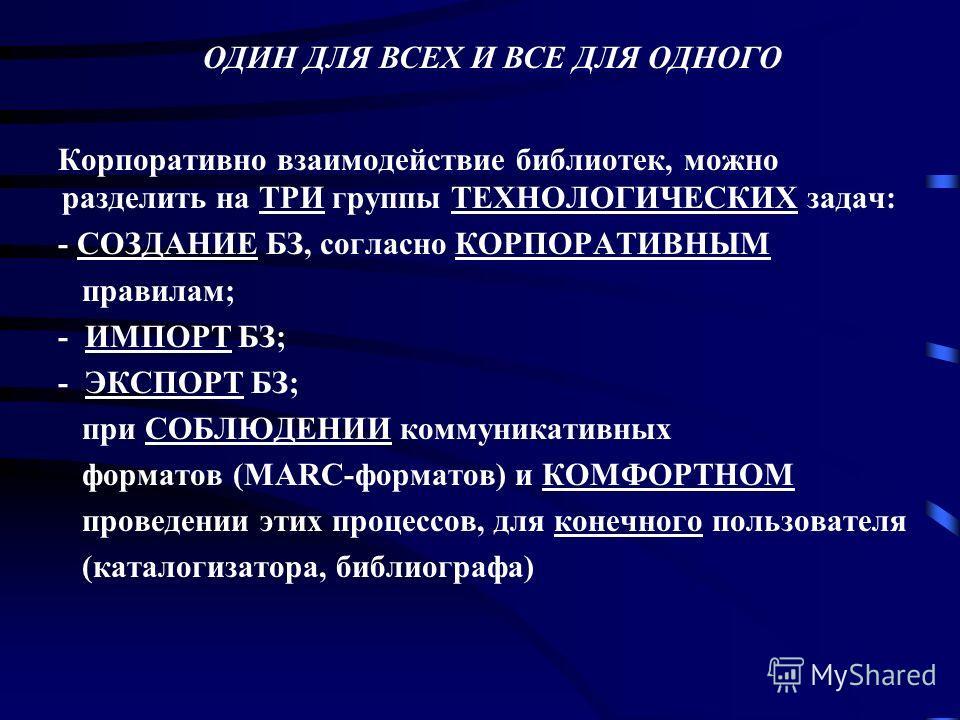 Корпоративно взаимодействие библиотек, можно разделить на ТРИ группы ТЕХНОЛОГИЧЕСКИХ задач: - СОЗДАНИЕ БЗ, согласно КОРПОРАТИВНЫМ правилам; - ИМПОРТ БЗ; - ЭКСПОРТ БЗ; при СОБЛЮДЕНИИ коммуникативных форматов (MARC-форматов) и КОМФОРТНОМ проведении эти