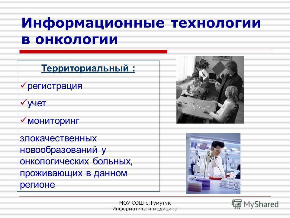 МОУ СОШ с.Тумутук Информатика и медицина Информационные технологии в онкологии Территориальный : регистрация учет мониторинг злокачественных новообразований у онкологических больных, проживающих в данном регионе