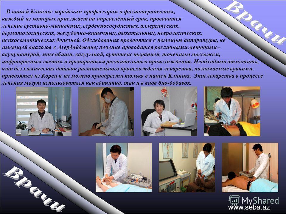 www.seba.az В нашей Клинике корейским профессором и физиотерапевтом, каждый из которых приезжает на определённый срок, проводится лечение суставно-мышечных, сердечнососудистых, аллергических, дерматологических, желудочно-кишечных, дыхательных, неврол