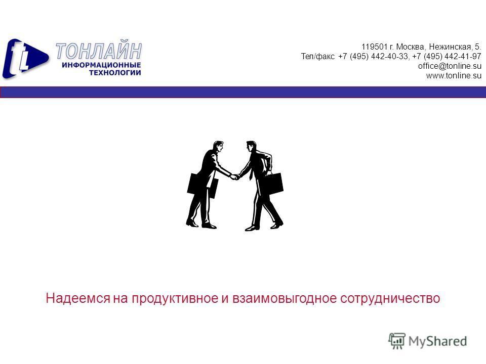 Надеемся на продуктивное и взаимовыгодное сотрудничество 119501 г. Москва, Нежинская, 5. Тел/факс +7 (495) 442-40-33, +7 (495) 442-41-97 office@tonline.su www.tonline.su